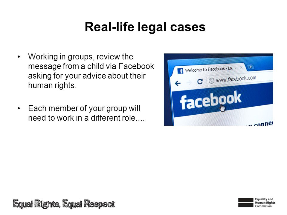 Real-life legal cases Working in groups, review the message from a child via Facebook asking for your advice about their human rights. Each member of