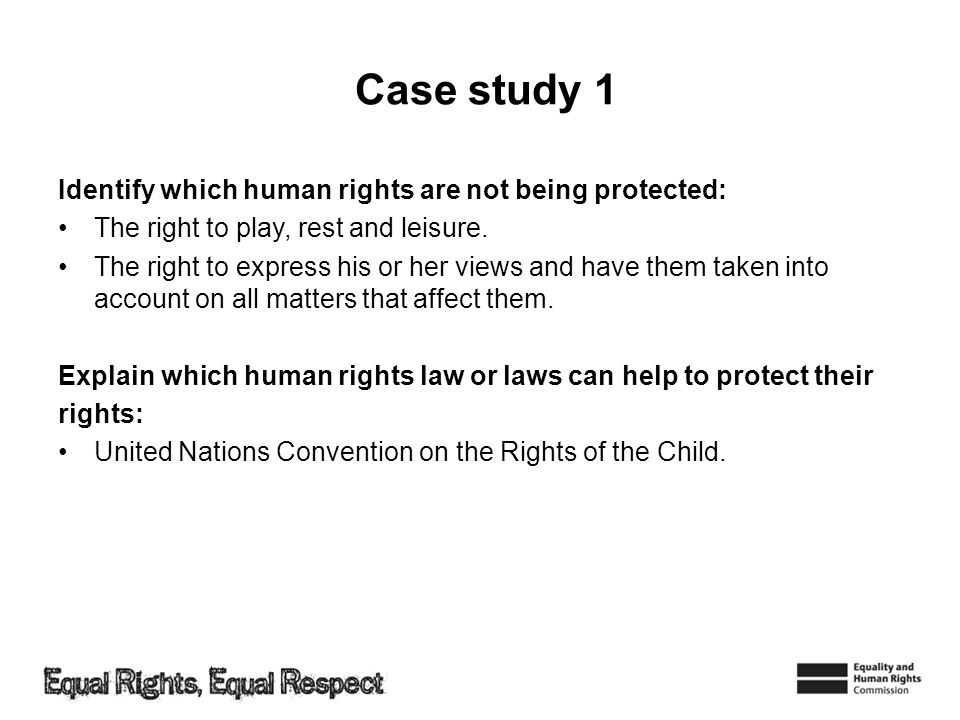 Case study 1 Identify which human rights are not being protected: The right to play, rest and leisure. The right to express his or her views and have