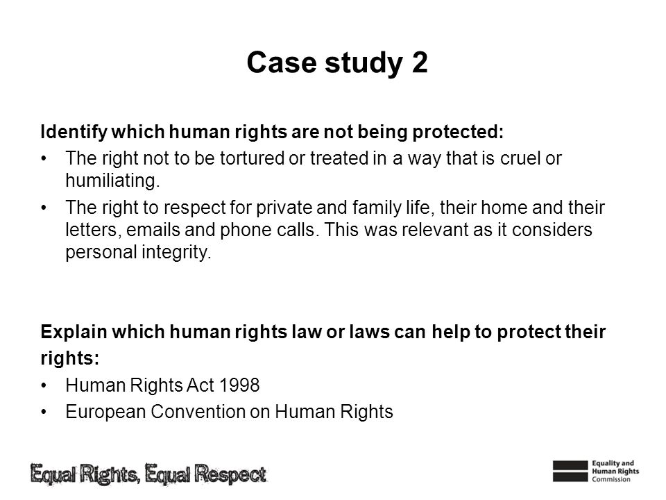 Case study 2 Identify which human rights are not being protected: The right not to be tortured or treated in a way that is cruel or humiliating. The r