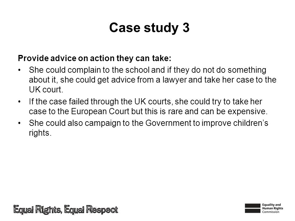 Case study 3 Provide advice on action they can take: She could complain to the school and if they do not do something about it, she could get advice f