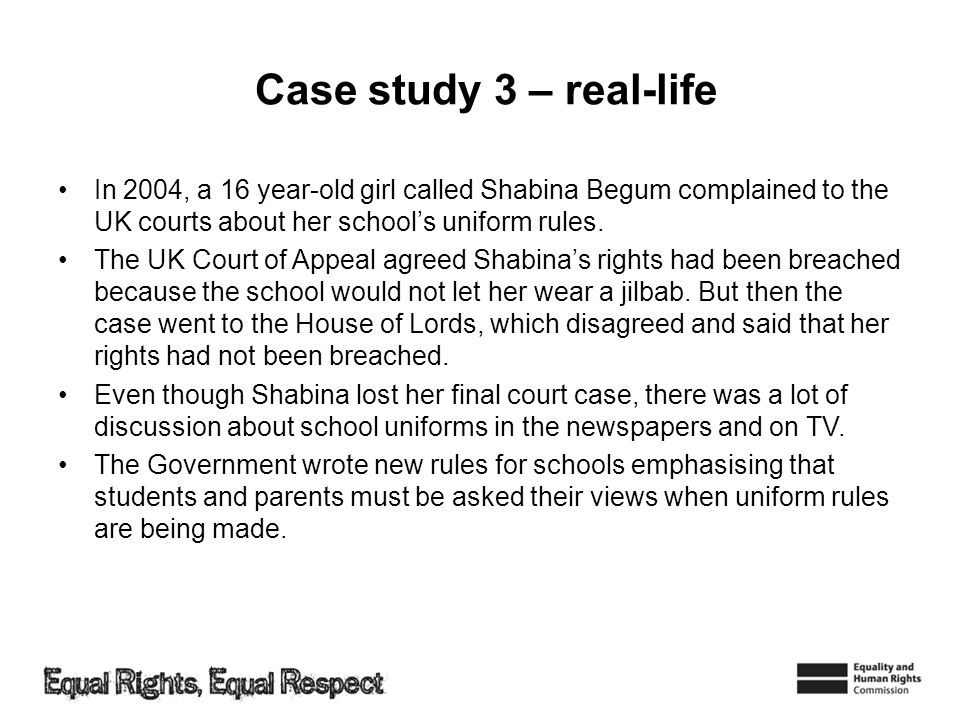 Case study 3 – real-life In 2004, a 16 year-old girl called Shabina Begum complained to the UK courts about her schools uniform rules. The UK Court of