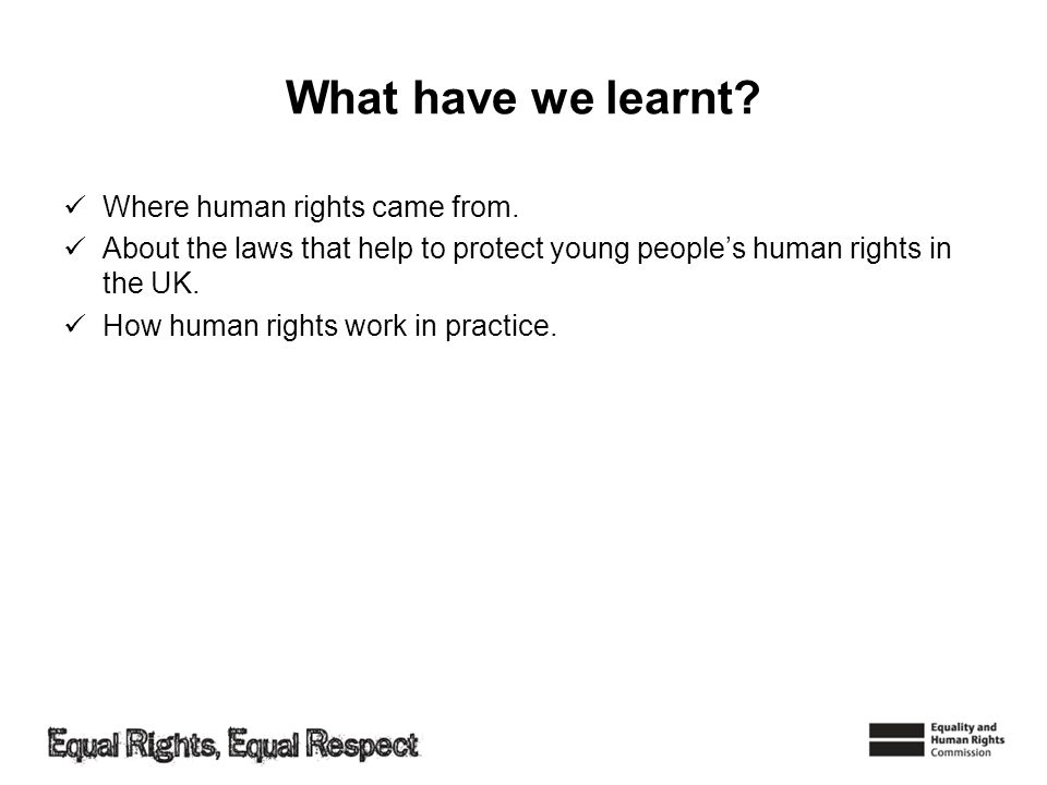 What have we learnt? Where human rights came from. About the laws that help to protect young peoples human rights in the UK. How human rights work in