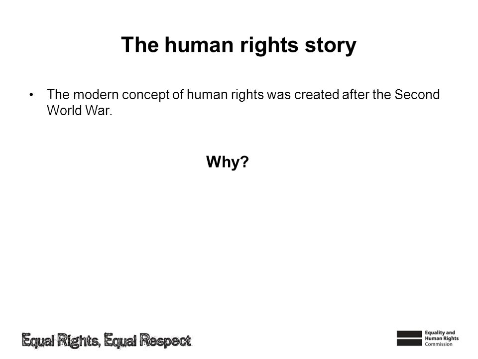The human rights story The modern concept of human rights was created after the Second World War. Why?