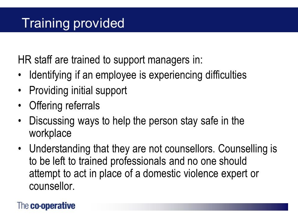 Training provided HR staff are trained to support managers in: Identifying if an employee is experiencing difficulties Providing initial support Offering referrals Discussing ways to help the person stay safe in the workplace Understanding that they are not counsellors.