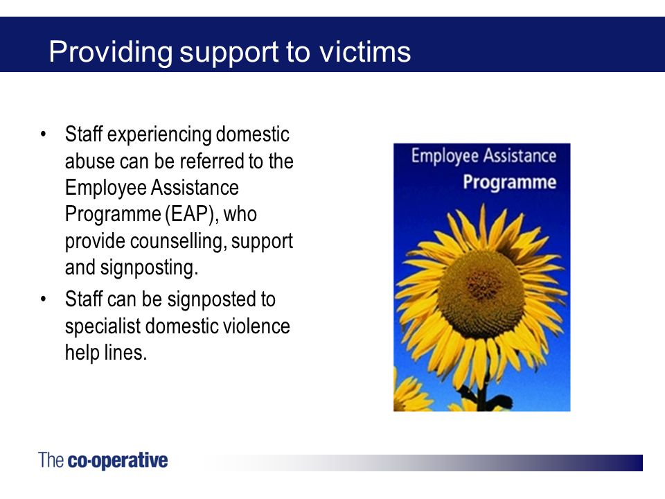 Providing support to victims Staff experiencing domestic abuse can be referred to the Employee Assistance Programme (EAP), who provide counselling, su