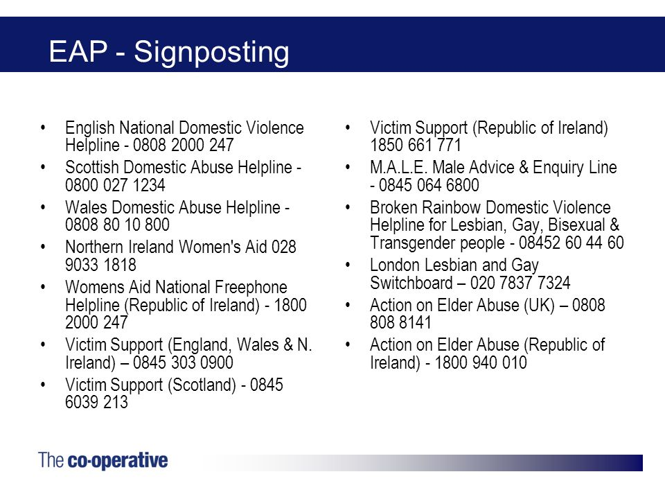 EAP - Signposting English National Domestic Violence Helpline - 0808 2000 247 Scottish Domestic Abuse Helpline - 0800 027 1234 Wales Domestic Abuse He
