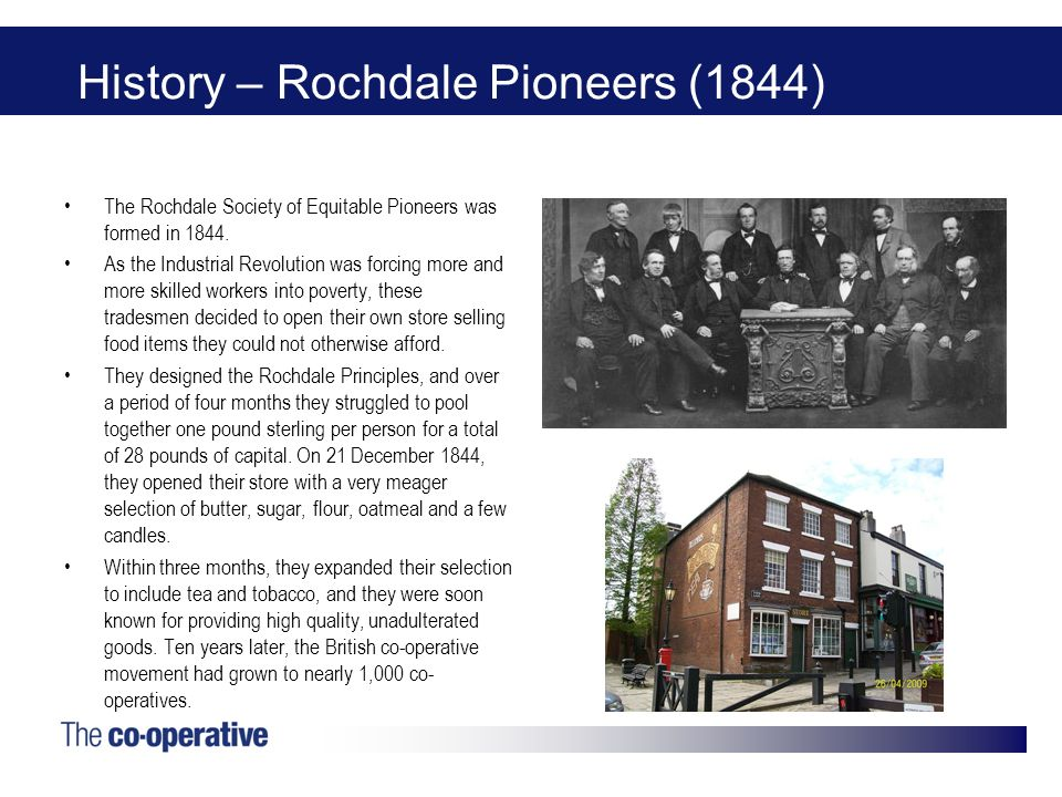 History – Rochdale Pioneers (1844) The Rochdale Society of Equitable Pioneers was formed in 1844. As the Industrial Revolution was forcing more and mo
