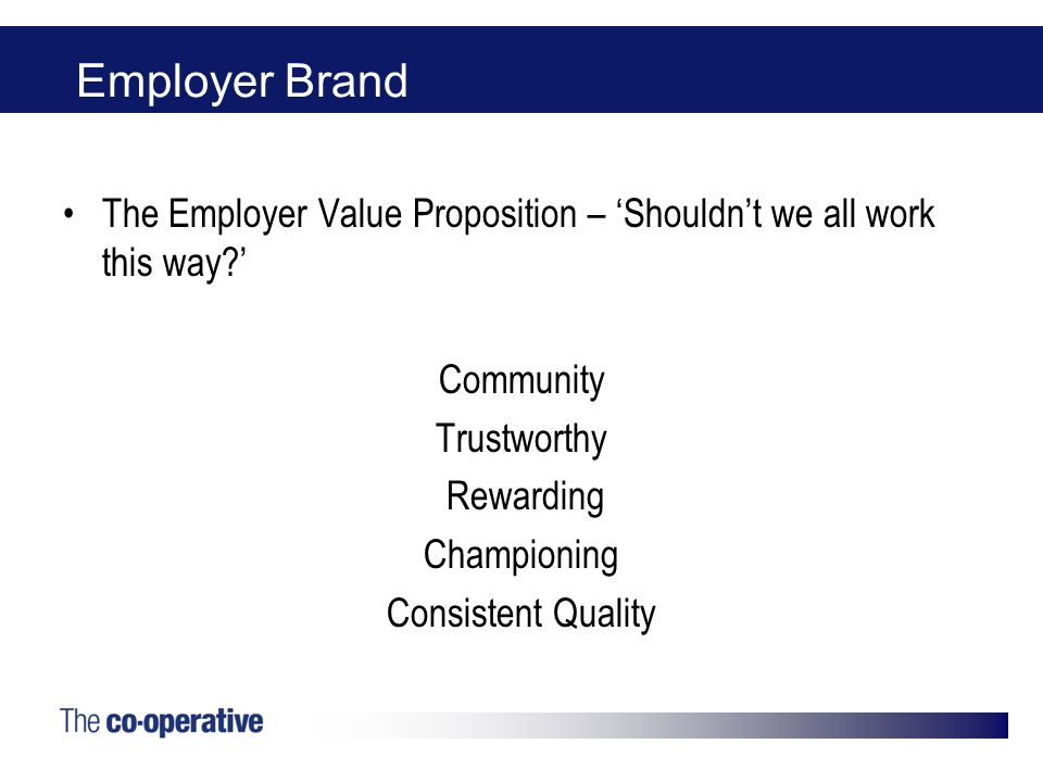 Employer Brand The Employer Value Proposition – Shouldnt we all work this way? Community Trustworthy Rewarding Championing Consistent Quality