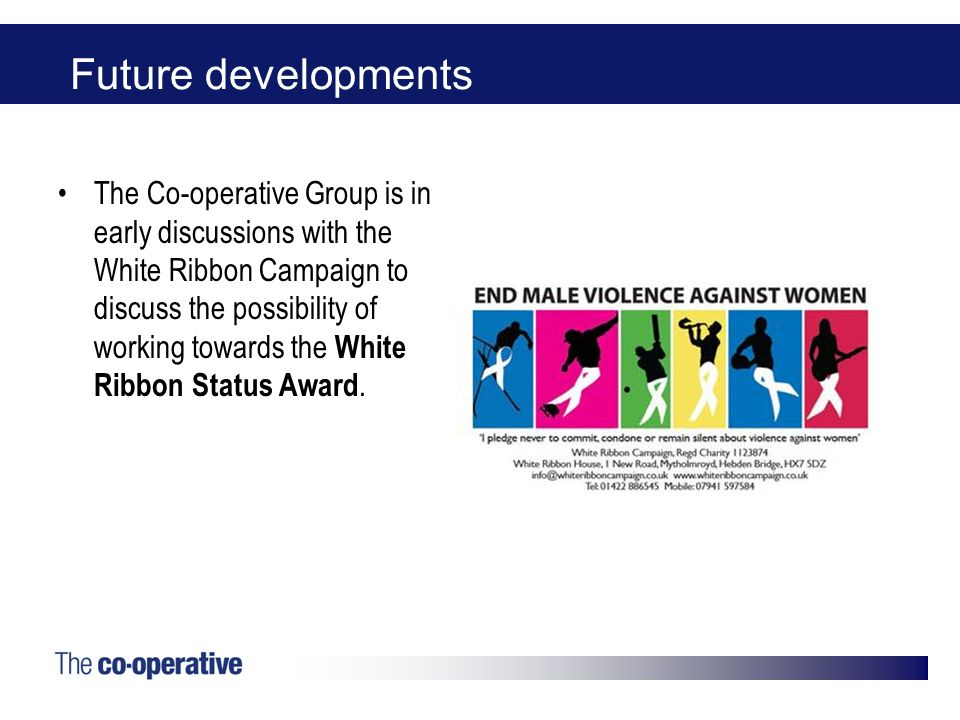 Future developments The Co-operative Group is in early discussions with the White Ribbon Campaign to discuss the possibility of working towards the White Ribbon Status Award.