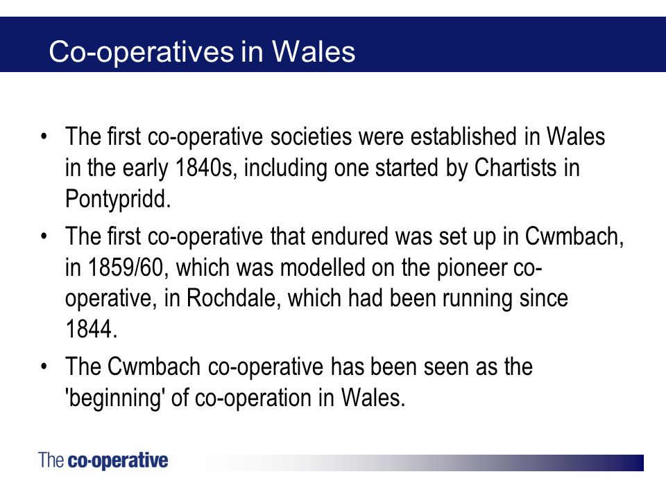 Co-operatives in Wales The first co-operative societies were established in Wales in the early 1840s, including one started by Chartists in Pontypridd.