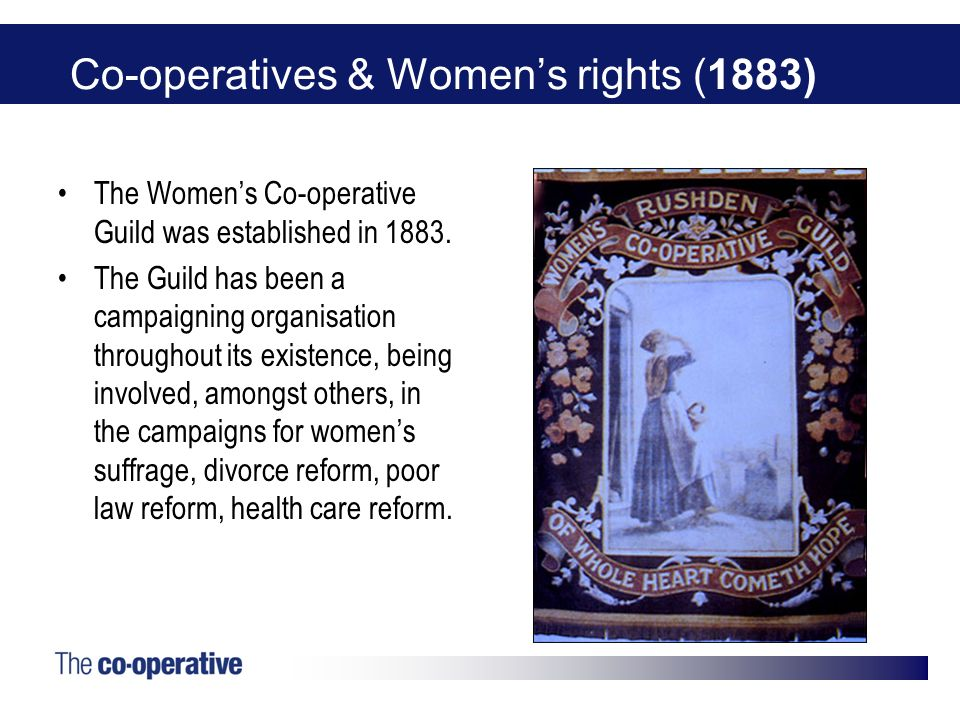 Co-operatives & Womens rights (1883) The Womens Co-operative Guild was established in 1883. The Guild has been a campaigning organisation throughout i