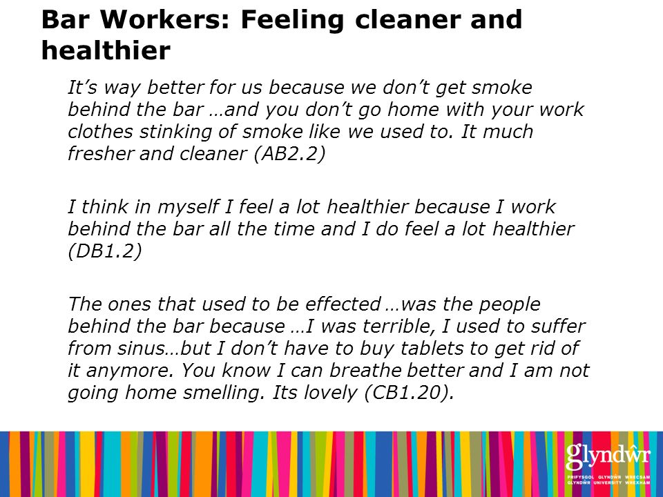 Bar Workers: Feeling cleaner and healthier Its way better for us because we dont get smoke behind the bar …and you dont go home with your work clothes stinking of smoke like we used to.