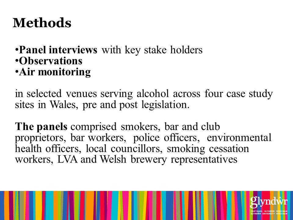 Methods Panel interviews with key stake holders Observations Air monitoring in selected venues serving alcohol across four case study sites in Wales, pre and post legislation.