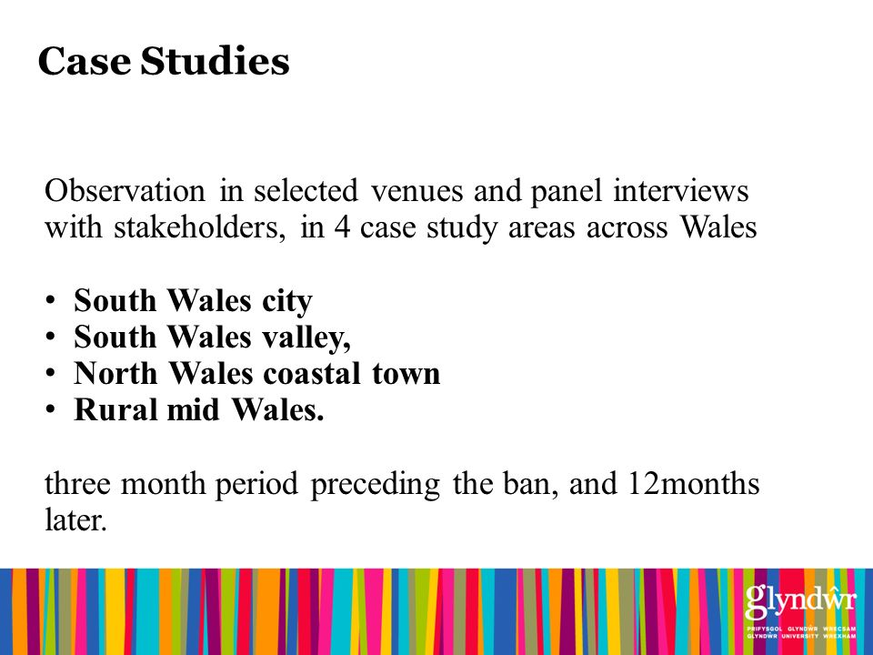 Case Studies Observation in selected venues and panel interviews with stakeholders, in 4 case study areas across Wales South Wales city South Wales valley, North Wales coastal town Rural mid Wales.