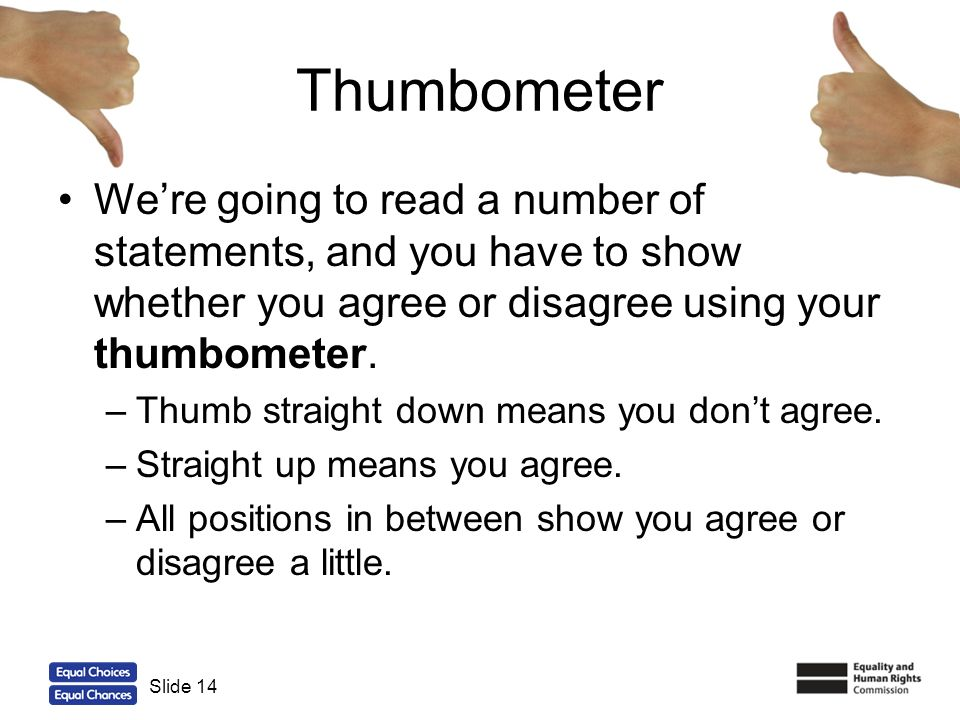 14 Thumbometer Were going to read a number of statements, and you have to show whether you agree or disagree using your thumbometer. –Thumb straight d
