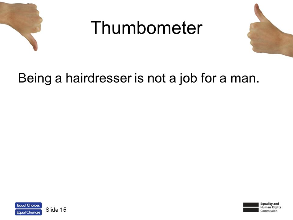 15 Thumbometer Being a hairdresser is not a job for a man. Slide 15