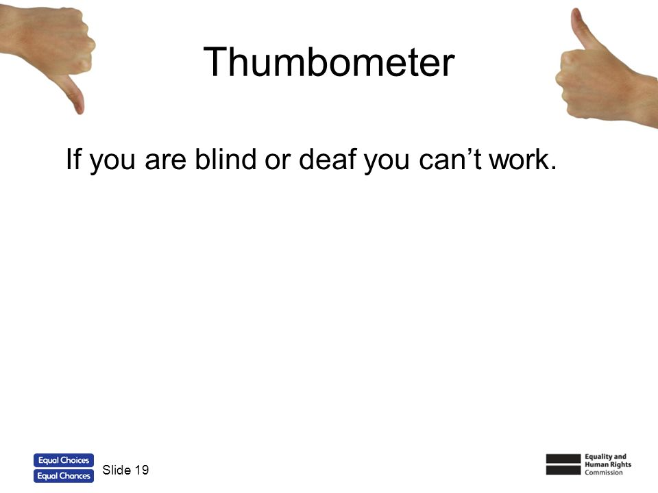 19 Thumbometer If you are blind or deaf you cant work. Slide 19