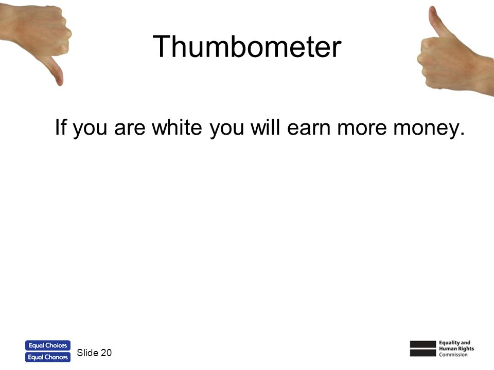 20 Thumbometer If you are white you will earn more money. Slide 20