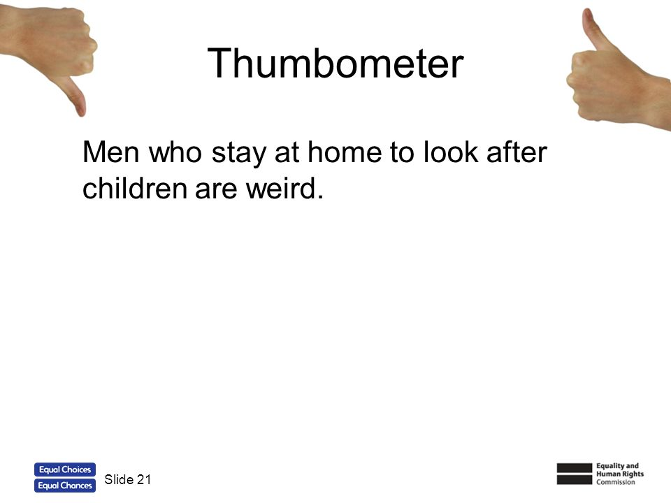 21 Thumbometer Men who stay at home to look after children are weird. Slide 21