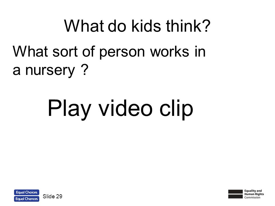 29 What do kids think? Slide 29 What sort of person works in a nursery ? Play video clip