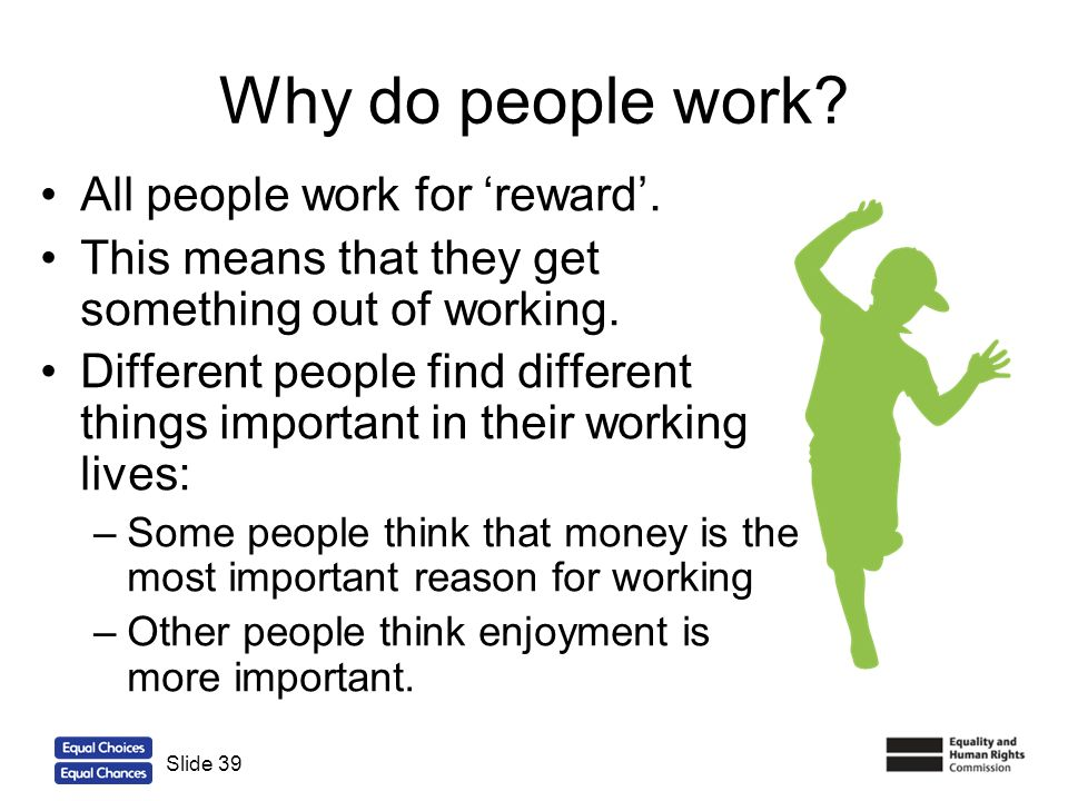 39 Why do people work? All people work for reward. This means that they get something out of working. Different people find different things important