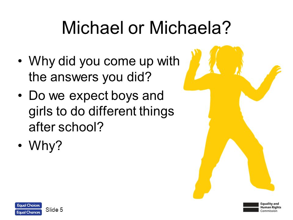 5 Michael or Michaela? Why did you come up with the answers you did? Do we expect boys and girls to do different things after school? Why? Slide 5