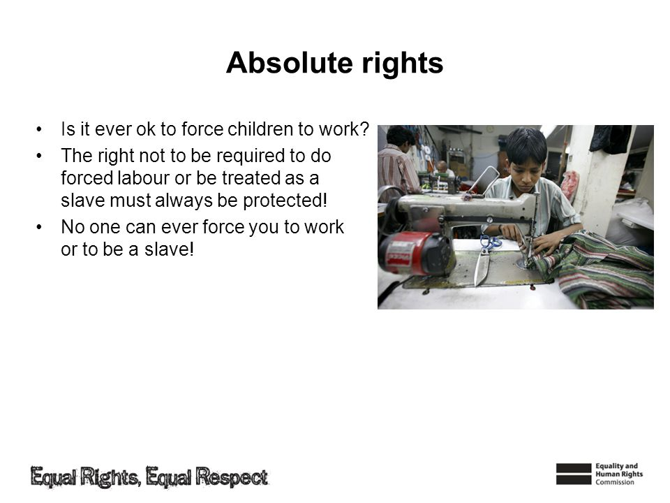 Absolute rights Is it ever ok to force children to work? The right not to be required to do forced labour or be treated as a slave must always be prot