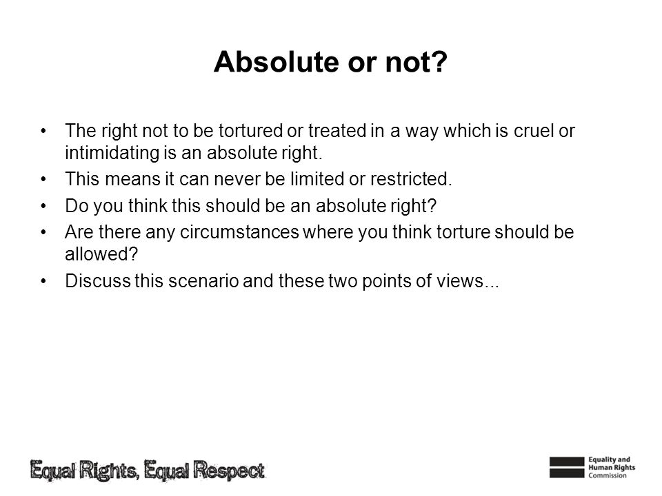 Absolute or not? The right not to be tortured or treated in a way which is cruel or intimidating is an absolute right. This means it can never be limi