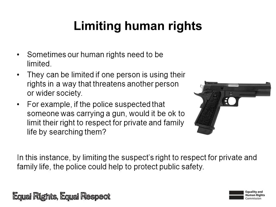 Limiting human rights Sometimes our human rights need to be limited. They can be limited if one person is using their rights in a way that threatens a