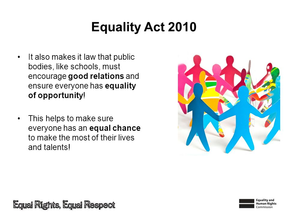 Equality Act 2010 It also makes it law that public bodies, like schools, must encourage good relations and ensure everyone has equality of opportunity.