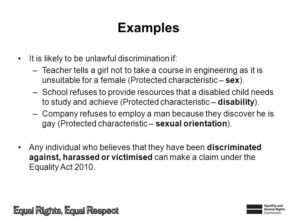 Examples It is likely to be unlawful discrimination if: –Teacher tells a girl not to take a course in engineering as it is unsuitable for a female (Protected characteristic – sex).