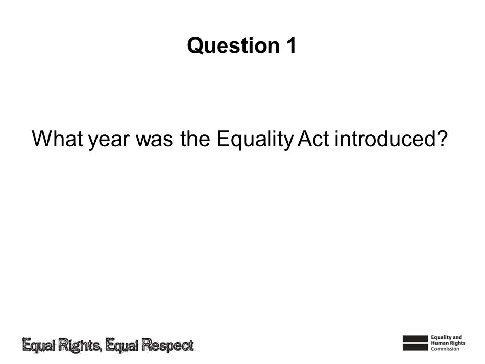 Question 1 What year was the Equality Act introduced