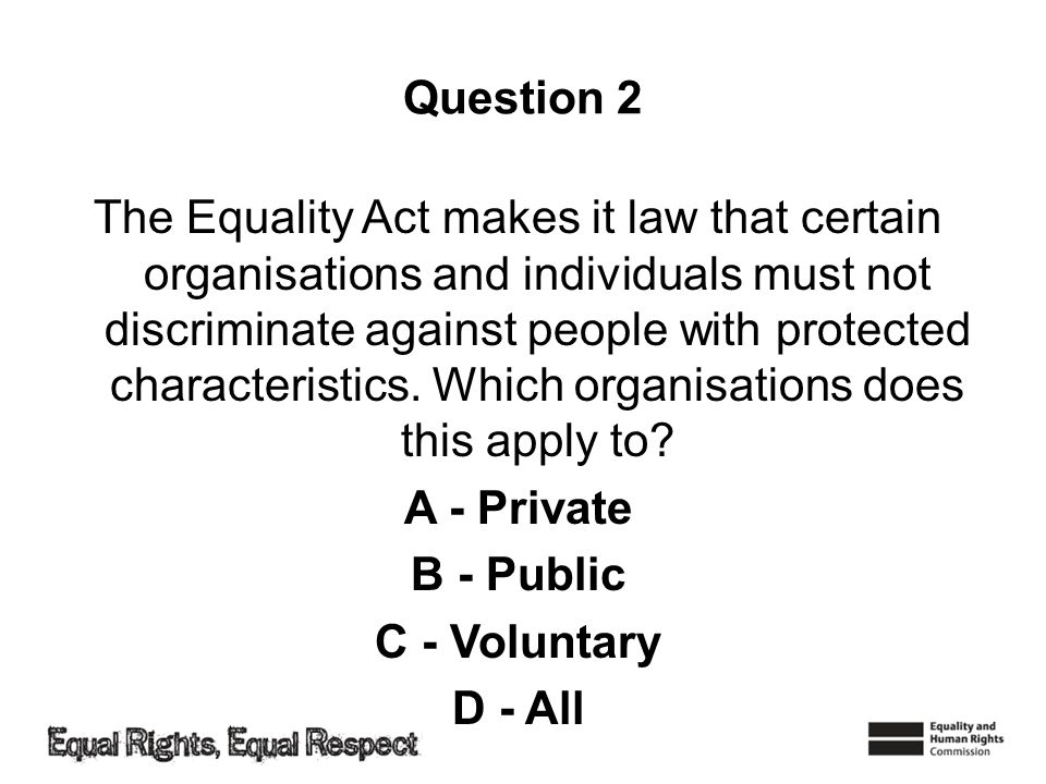 Question 2 The Equality Act makes it law that certain organisations and individuals must not discriminate against people with protected characteristics.