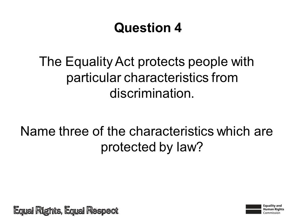 Question 4 The Equality Act protects people with particular characteristics from discrimination.