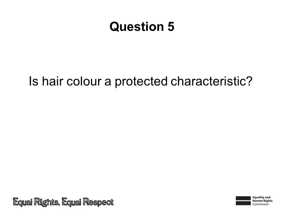 Question 5 Is hair colour a protected characteristic