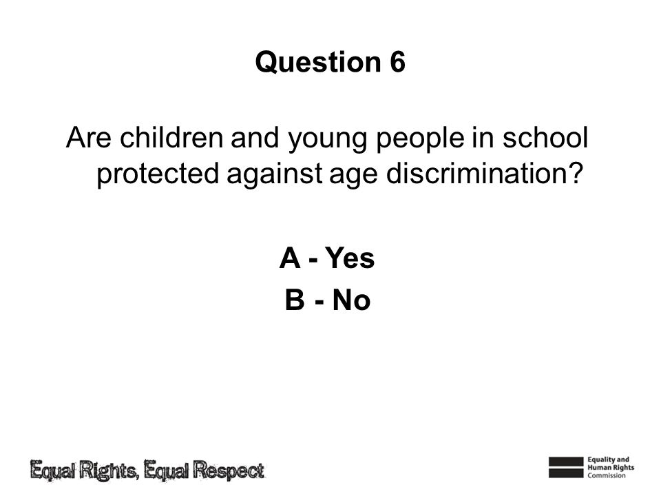 Question 6 Are children and young people in school protected against age discrimination.
