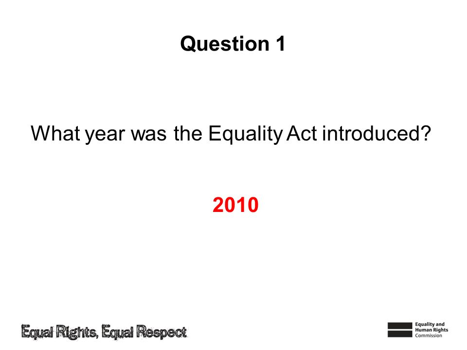Question 1 What year was the Equality Act introduced 2010