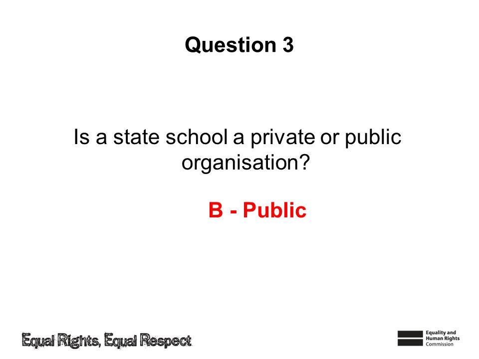 Question 3 Is a state school a private or public organisation B - Public