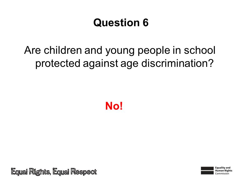 Question 6 Are children and young people in school protected against age discrimination No!