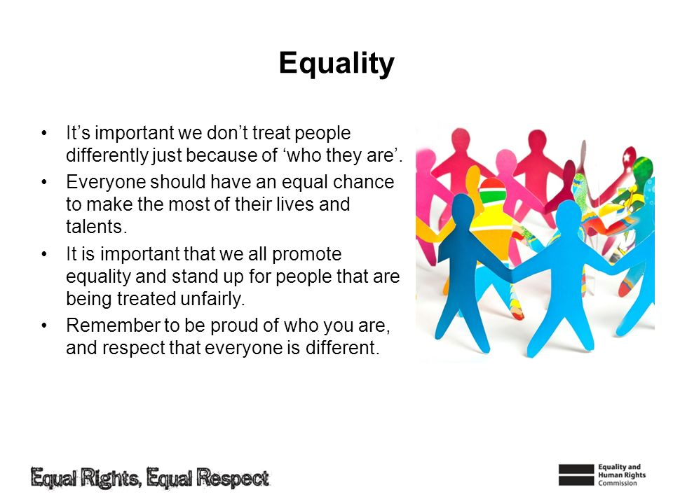 Equality Its important we dont treat people differently just because of who they are.