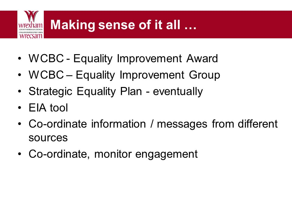 Making sense of it all … WCBC - Equality Improvement Award WCBC – Equality Improvement Group Strategic Equality Plan - eventually EIA tool Co-ordinate information / messages from different sources Co-ordinate, monitor engagement