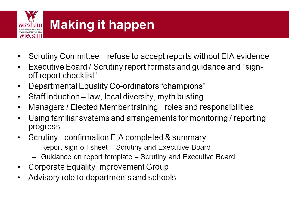 Making it happen Scrutiny Committee – refuse to accept reports without EIA evidence Executive Board / Scrutiny report formats and guidance and sign- off report checklist Departmental Equality Co-ordinators champions Staff induction – law, local diversity, myth busting Managers / Elected Member training - roles and responsibilities Using familiar systems and arrangements for monitoring / reporting progress Scrutiny - confirmation EIA completed & summary –Report sign-off sheet – Scrutiny and Executive Board –Guidance on report template – Scrutiny and Executive Board Corporate Equality Improvement Group Advisory role to departments and schools