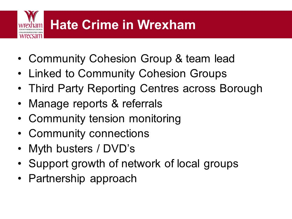 Hate Crime in Wrexham Community Cohesion Group & team lead Linked to Community Cohesion Groups Third Party Reporting Centres across Borough Manage reports & referrals Community tension monitoring Community connections Myth busters / DVDs Support growth of network of local groups Partnership approach