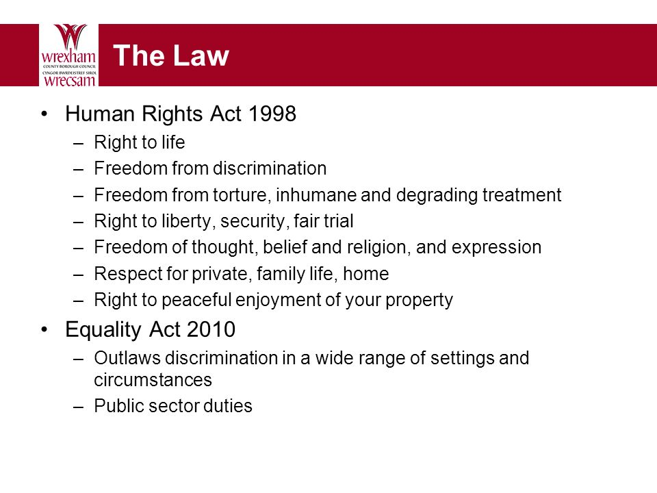 The Law Human Rights Act 1998 –Right to life –Freedom from discrimination –Freedom from torture, inhumane and degrading treatment –Right to liberty, security, fair trial –Freedom of thought, belief and religion, and expression –Respect for private, family life, home –Right to peaceful enjoyment of your property Equality Act 2010 –Outlaws discrimination in a wide range of settings and circumstances –Public sector duties