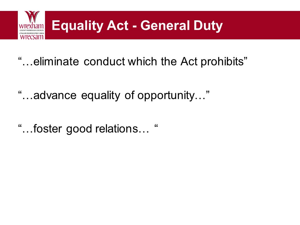 Equality Act - General Duty …eliminate conduct which the Act prohibits …advance equality of opportunity… …foster good relations…