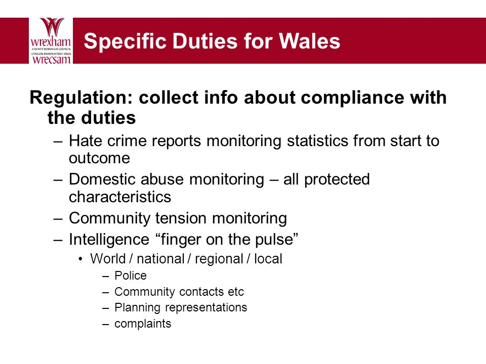 Specific Duties for Wales Regulation: collect info about compliance with the duties –Hate crime reports monitoring statistics from start to outcome –Domestic abuse monitoring – all protected characteristics –Community tension monitoring –Intelligence finger on the pulse World / national / regional / local –Police –Community contacts etc –Planning representations –complaints
