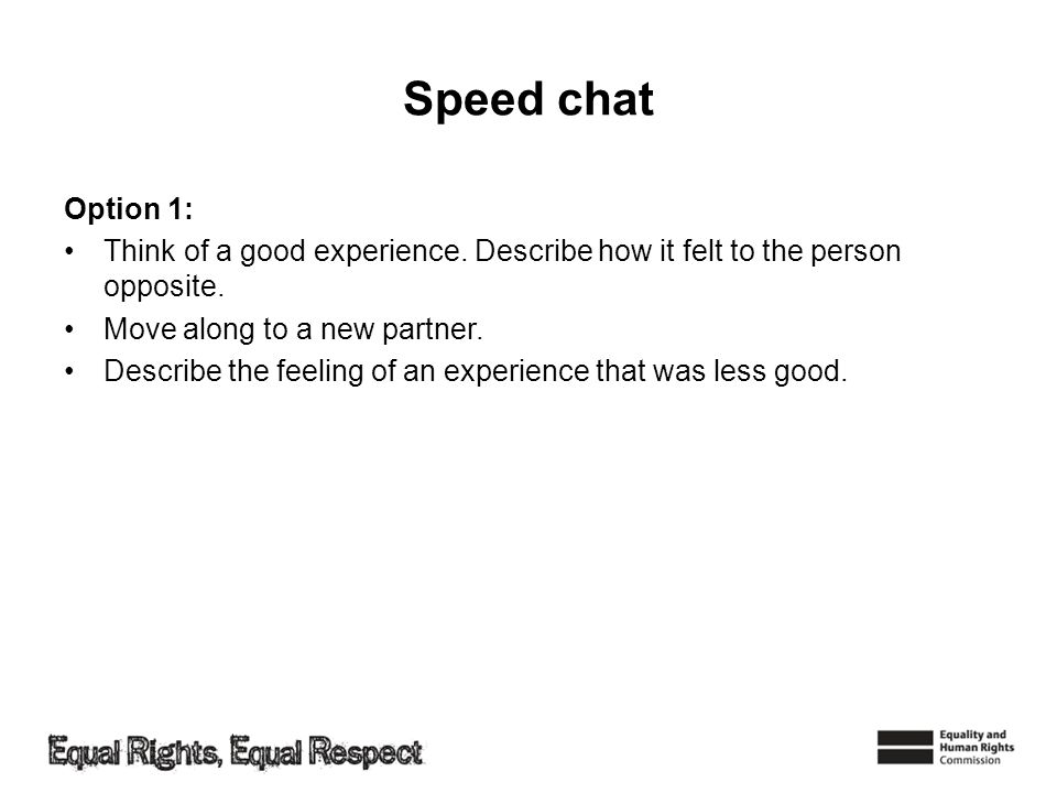 Speed chat Option 1: Think of a good experience. Describe how it felt to the person opposite. Move along to a new partner. Describe the feeling of an