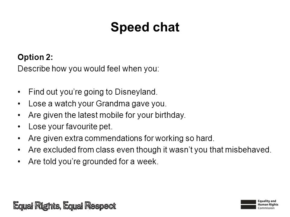 Speed chat Option 2: Describe how you would feel when you: Find out youre going to Disneyland. Lose a watch your Grandma gave you. Are given the lates
