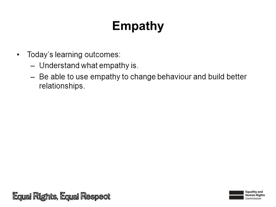 Empathy Todays learning outcomes: –Understand what empathy is. –Be able to use empathy to change behaviour and build better relationships.