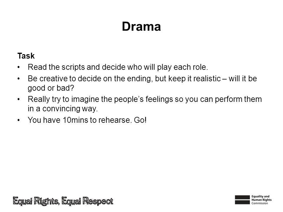 Drama Task Read the scripts and decide who will play each role. Be creative to decide on the ending, but keep it realistic – will it be good or bad? R